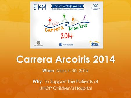 Carrera Arcoiris 2014 When : March 30, 2014 Why : To Support the Patients of UNOP Childrens Hospital.