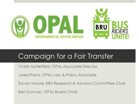 Campaign for a Fair Transfer Vivian Satterfield, OPAL Associate Director Jared Franz, OPAL Law & Policy Associate Eavan Moore, BRU Research & Advisory.