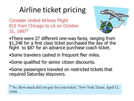 Airline ticket pricing Consider United Airlines Flight 815 from Chicago to LA on October 31, 1997 1 There were 27 different one-way fares, ranging from.