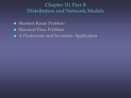 Chapter 10, Part B Distribution and Network Models n Shortest-Route Problem n Maximal Flow Problem n A Production and Inventory Application.