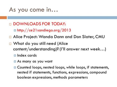 As you come in… DOWNLOADS FOR TODAY:  Alice Project: Wanda Dann and Don Slater, CMU What do you still need (Alice content/understanding)?