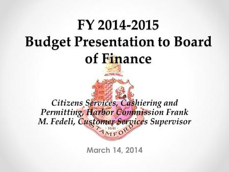 FY 2014-2015 Budget Presentation to Board of Finance March 14, 2014 Citizens Services, Cashiering and Permitting, Harbor Commission Frank M. Fedeli, Customer.