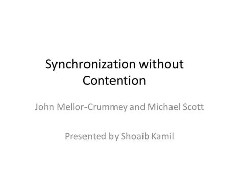 Synchronization without Contention John Mellor-Crummey and Michael Scott Presented by Shoaib Kamil.