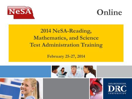 1 2014 NeSA-Reading, Mathematics, and Science Test Administration Training February 25-27, 2014 Online.
