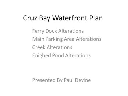Cruz Bay Waterfront Plan Ferry Dock Alterations Main Parking Area Alterations Creek Alterations Enighed Pond Alterations Presented By Paul Devine.