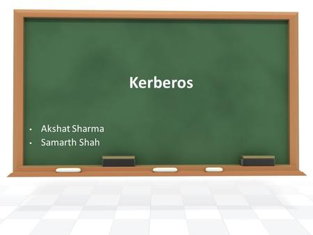 Kerberos Akshat Sharma Samarth Shah. Outline What is Kerberos? Why Kerberos? Kerberos Model, Functionality, Benefits, Drawbacks Sources of Information.