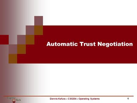 Automatic Trust Negotiation 1Dennis Kafura – CS5204 – Operating Systems.