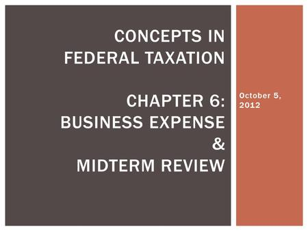 October 5, 2012 CONCEPTS IN FEDERAL TAXATION CHAPTER 6: BUSINESS EXPENSE & MIDTERM REVIEW.