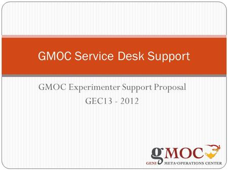GMOC Experimenter Support Proposal GEC13 - 2012 GMOC Service Desk Support.
