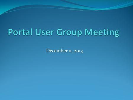 December 11, 2013. Agenda Welcome Business Portal Website Accessibility Service and Software Updates Reminders.