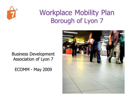 Business Development Association of Lyon 7 ECOMM - May 2009 Workplace Mobility Plan Borough of Lyon 7.