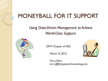MONEYBALL FOR IT SUPPORT Using Data-Driven Management to Achieve World-Class Support. March 15, 2012 DFW Chapter of HDI Terry Allen