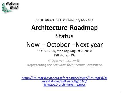 2010 FutureGrid User Advisory Meeting Architecture Roadmap Status Now – October –Next year 11:15-12:00, Monday, August 2, 2010 Pittsburgh, PA Gregor von.