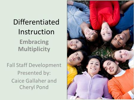 Differentiated Instruction Embracing Multiplicity Fall Staff Development Presented by: Caice Gallaher and Cheryl Pond.