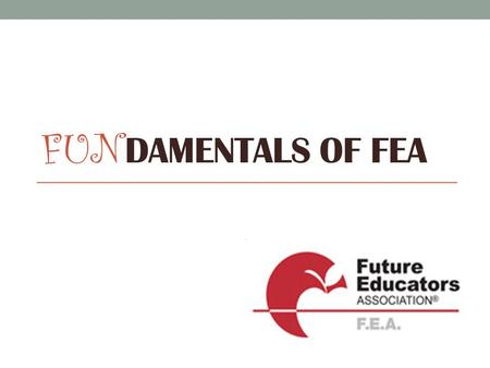 FUN DAMENTALS OF FEA. FEA is focused on exposing students to the rewards, joys, and challenges of careers in education. Established 1937.
