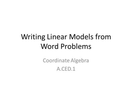 Writing Linear Models from Word Problems Coordinate Algebra A.CED.1.
