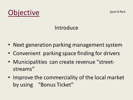 Objective Introduce Next generation parking management system Convenient parking space finding for drivers Municipalities can create revenue street- streams.