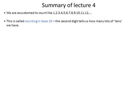 Summary of lecture 4 We are accustomed to count like 1,2,3,4,5,6,7,8,9,10,11,12,… This is called counting in base 10 – the second digit tells us how many.