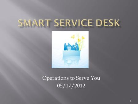 Operations to Serve You 05/17/2012 1. The Service Desk Provides an Announcement Page? The Service Desk houses a library of SOLUTIONS that are available.