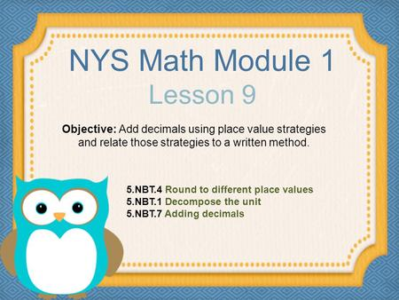 NYS Math Module 1 Lesson 9 Objective: Add decimals using place value strategies and relate those strategies to a written method. 5.NBT.4 Round to different.