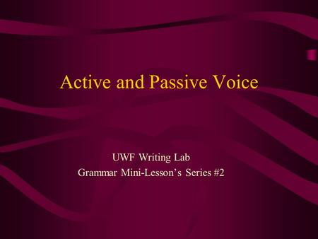 Active and Passive Voice UWF Writing Lab Grammar Mini-Lessons Series #2.