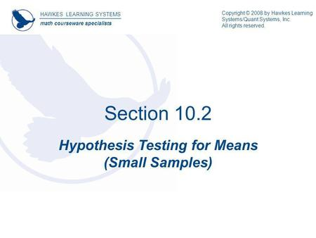 Section 10.2 Hypothesis Testing for Means (Small Samples) HAWKES LEARNING SYSTEMS math courseware specialists Copyright © 2008 by Hawkes Learning Systems/Quant.