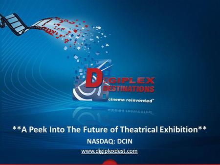 **A Peek Into The Future of Theatrical Exhibition** NASDAQ: DCIN www.digiplexdest.com.