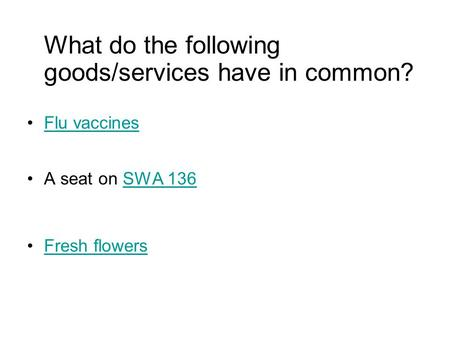 What do the following goods/services have in common? Flu vaccines A seat on SWA 136SWA 136 Fresh flowers.