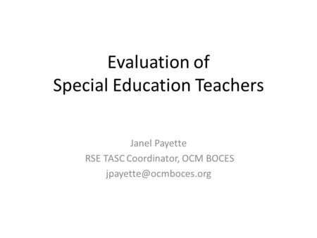 Evaluation of Special Education Teachers Janel Payette RSE TASC Coordinator, OCM BOCES