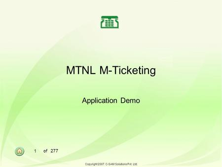 1 of 277 Copyright 2007. C-SAM Solutions Pvt. Ltd. MTNL M-Ticketing Application Demo.