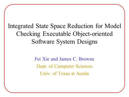 Integrated State Space Reduction for Model Checking Executable Object-oriented Software System Designs Fei Xie and James C. Browne Dept. of Computer Sciences.