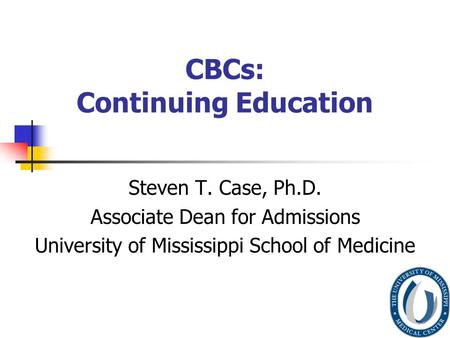 CBCs: Continuing Education Steven T. Case, Ph.D. Associate Dean for Admissions University of Mississippi School of Medicine.