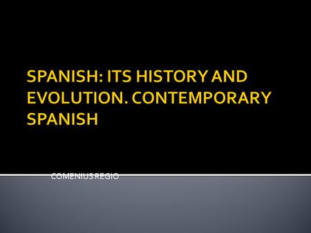 COMENIUS REGIO SPANISH: ITS HISTORY AND EVOLUTION. CONTEMPORARY SPANISH.