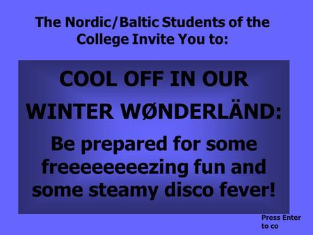 The Nordic/Baltic Students of the College Invite You to: COOL OFF IN OUR WINTER WØNDERLÄND: Be prepared for some freeeeeeeezing fun and some steamy disco.