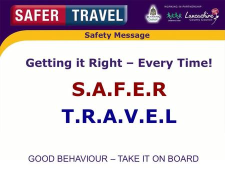 GOOD BEHAVIOUR – TAKE IT ON BOARD Safety Message Getting it Right – Every Time! S.A.F.E.R T.R.A.V.E.L.