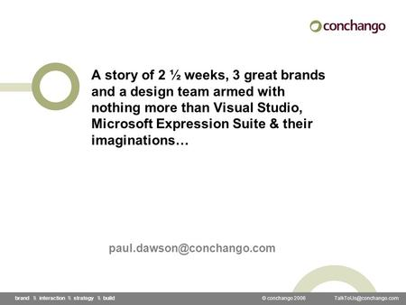 © conchango 2006 \\ interaction \\ strategy \\ build A story of 2 ½ weeks, 3 great brands and a design team armed with nothing.