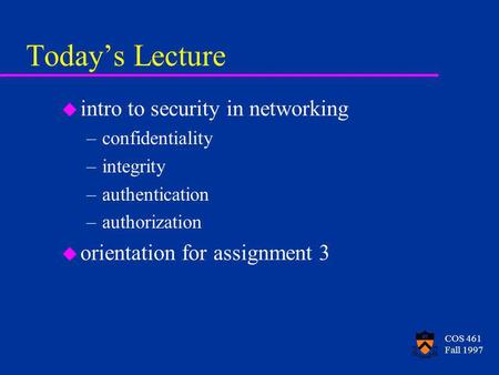 COS 461 Fall 1997 Todays Lecture u intro to security in networking –confidentiality –integrity –authentication –authorization u orientation for assignment.