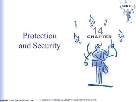 Slide 14-1 Copyright © 2004 Pearson Education, Inc. Operating Systems: A Modern Perspective, Chapter 5 14 Protection and Security.