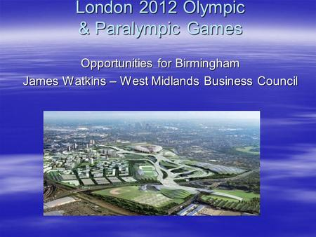 London 2012 Olympic & Paralympic Games Opportunities for Birmingham James Watkins – West Midlands Business Council.