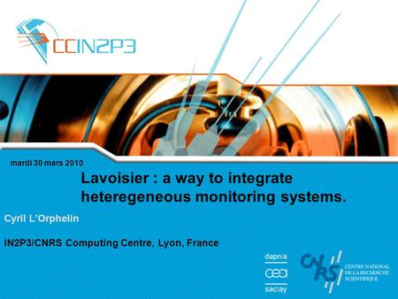 Mardi 30 mars 2010 Lavoisier : a way to integrate heteregeneous monitoring systems. Cyril LOrphelin IN2P3/CNRS Computing Centre, Lyon, France.
