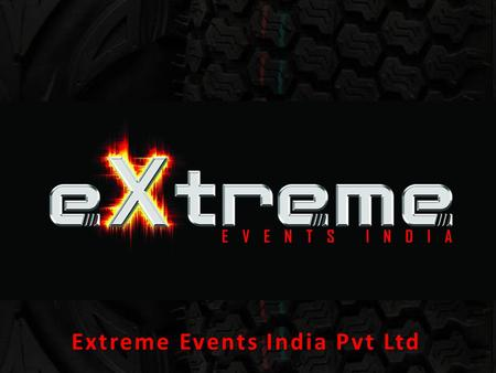 Extreme Events India Pvt Ltd. Purpose To introduce, manage, organise and execute unique events globally!