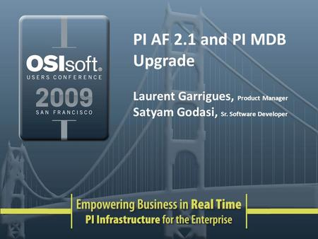 PI AF 2.1 and PI MDB Upgrade Laurent Garrigues, Product Manager Satyam Godasi, Sr. Software Developer.