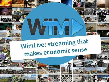 WimLive: streaming that makes economic sense. : a video service platform WimTV (http://wim.tv/) offers services to video professionals, currently: 1.