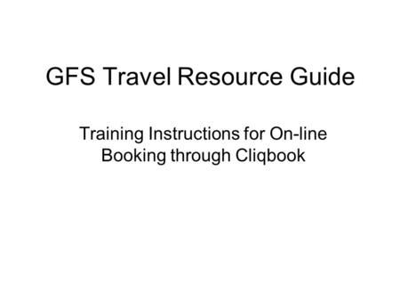 GFS Travel Resource Guide Training Instructions for On-line Booking through Cliqbook.