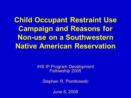 Child Occupant Restraint Use Campaign and Reasons for Non-use on a Southwestern Native American Reservation IHS IP Program Development Fellowship 2005.
