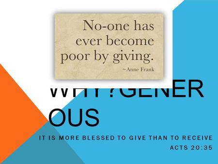 WHY?GENER OUS IT IS MORE BLESSED TO GIVE THAN TO RECEIVE ACTS 20:35.