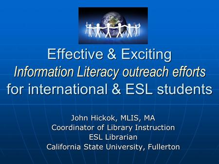 Effective & Exciting Information Literacy outreach efforts for international & ESL students John Hickok, MLIS, MA Coordinator of Library Instruction ESL.