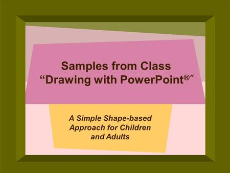 © 2005 Deborah Gilden Samples from Class Drawing with PowerPoint ® A Simple Shape-based Approach for Children and Adults.