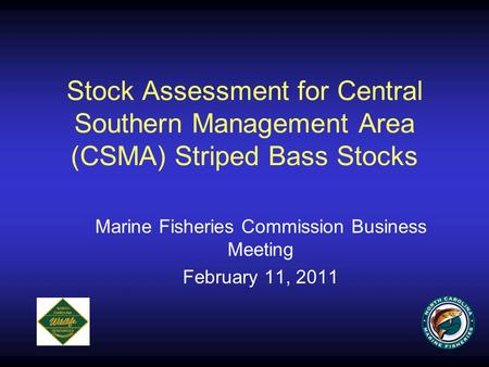 Stock Assessment for Central Southern Management Area (CSMA) Striped Bass Stocks Marine Fisheries Commission Business Meeting February 11, 2011.