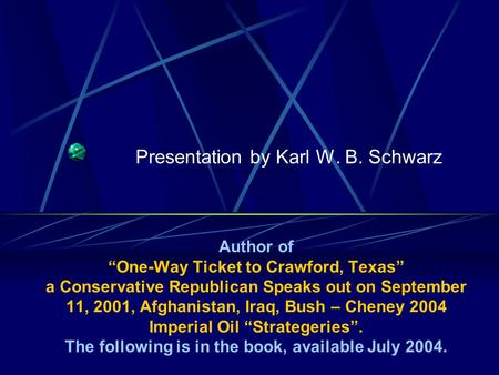 Presentation by Karl W. B. Schwarz Author of One-Way Ticket to Crawford, Texas a Conservative Republican Speaks out on September 11, 2001, Afghanistan,